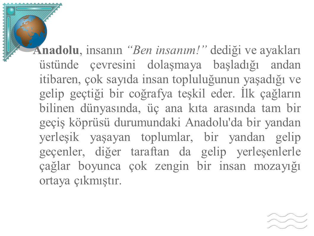 Anadolu, insanın Ben insanım
