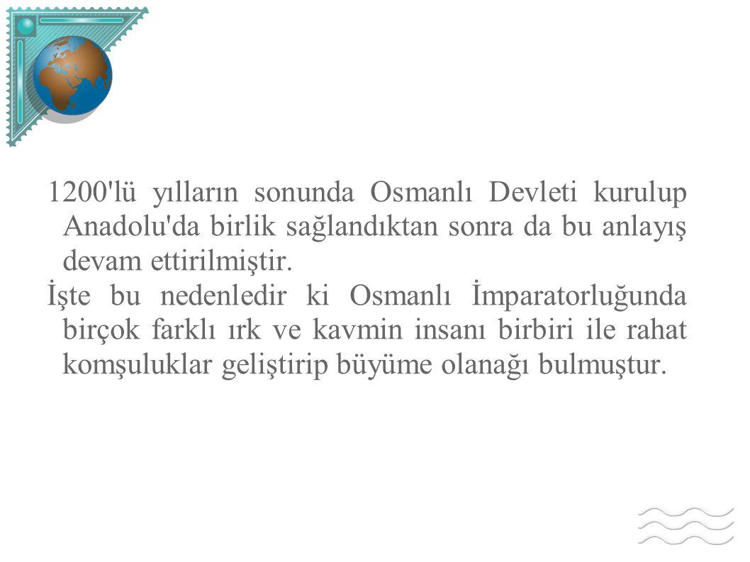 1200 lü yılların sonunda Osmanlı Devleti kurulup Anadolu da birlik sağlandıktan sonra da bu anlayış devam ettirilmiştir.