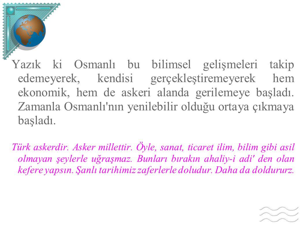 Yazık ki Osmanlı bu bilimsel gelişmeleri takip edemeyerek, kendisi gerçekleştiremeyerek hem ekonomik, hem de askeri alanda gerilemeye başladı. Zamanla Osmanlı nın yenilebilir olduğu ortaya çıkmaya başladı.