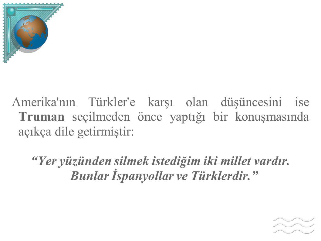 Amerika nın Türkler e karşı olan düşüncesini ise Truman seçilmeden önce yaptığı bir konuşmasında açıkça dile getirmiştir: