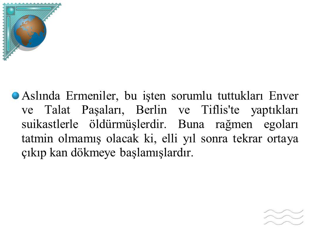 Aslında Ermeniler, bu işten sorumlu tuttukları Enver ve Talat Paşaları, Berlin ve Tiflis te yaptıkları suikastlerle öldürmüşlerdir.