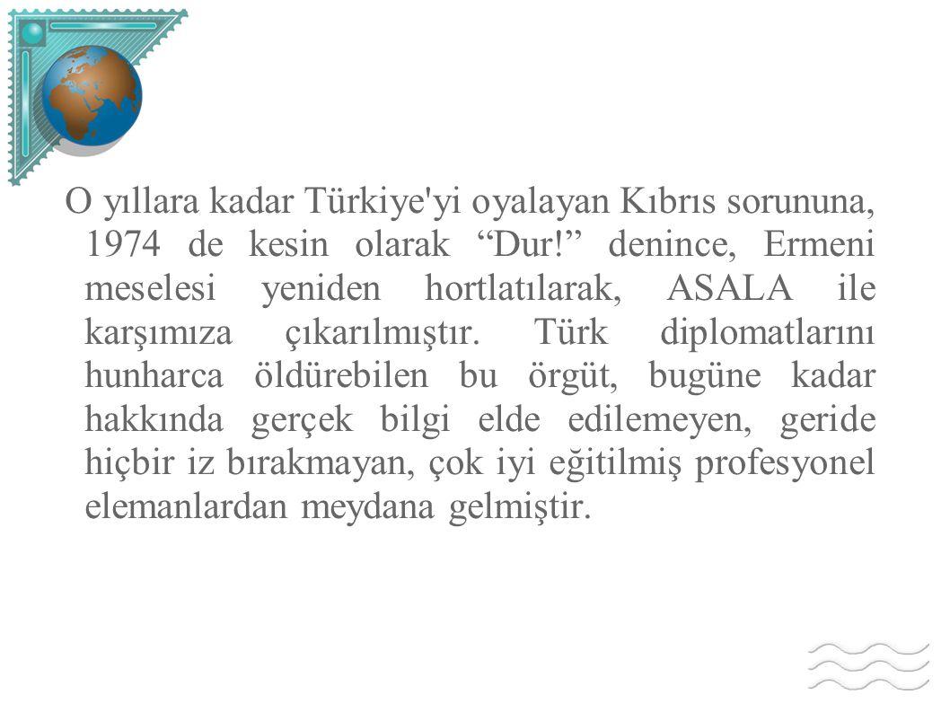 O yıllara kadar Türkiye yi oyalayan Kıbrıs sorununa, 1974 de kesin olarak Dur! denince, Ermeni meselesi yeniden hortlatılarak, ASALA ile karşımıza çıkarılmıştır.
