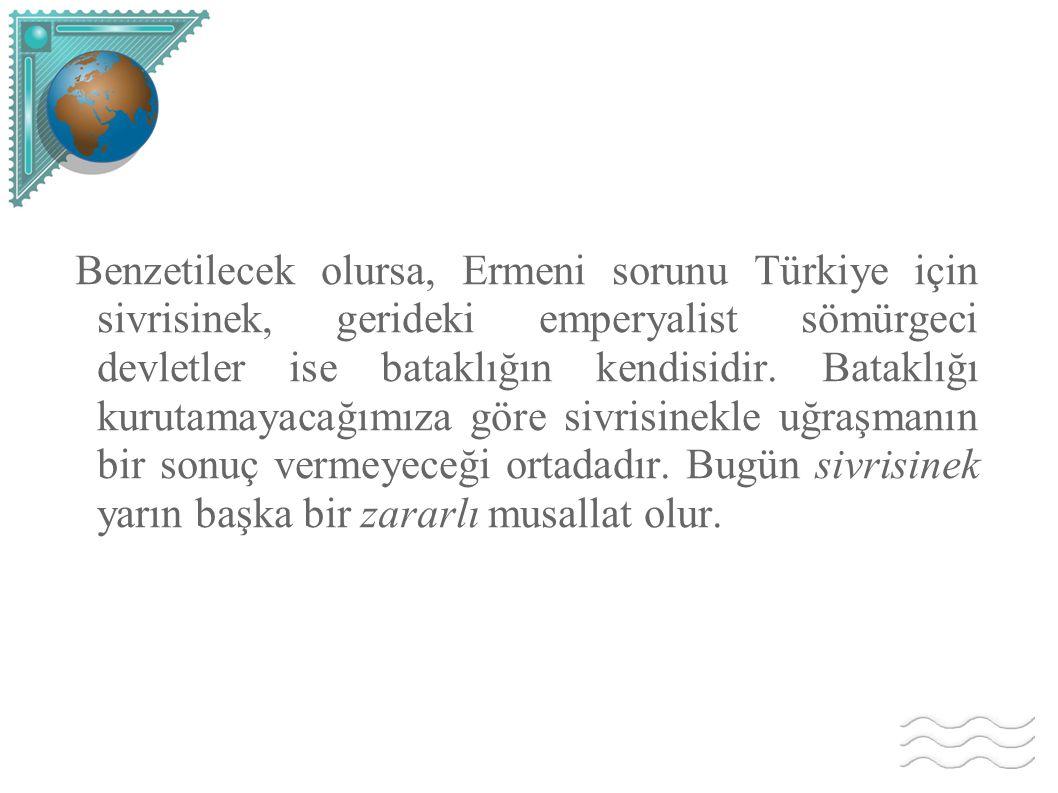 Benzetilecek olursa, Ermeni sorunu Türkiye için sivrisinek, gerideki emperyalist sömürgeci devletler ise bataklığın kendisidir.