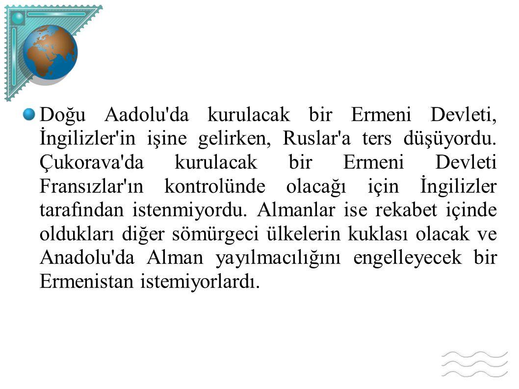 Doğu Aadolu da kurulacak bir Ermeni Devleti, İngilizler in işine gelirken, Ruslar a ters düşüyordu.