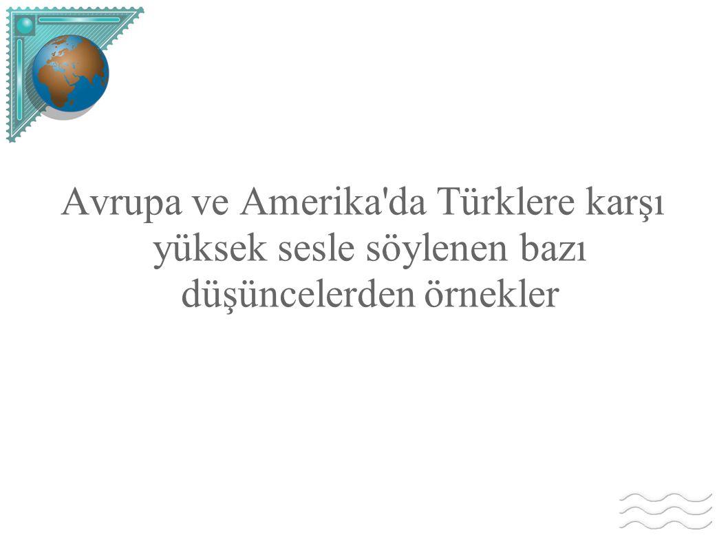 Avrupa ve Amerika da Türklere karşı yüksek sesle söylenen bazı düşüncelerden örnekler
