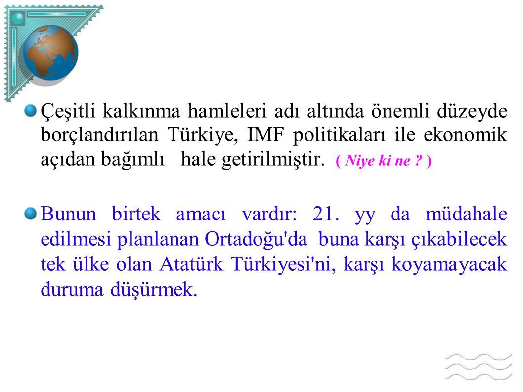 Çeşitli kalkınma hamleleri adı altında önemli düzeyde borçlandırılan Türkiye, IMF politikaları ile ekonomik açıdan bağımlı hale getirilmiştir. ( Niye ki ne )