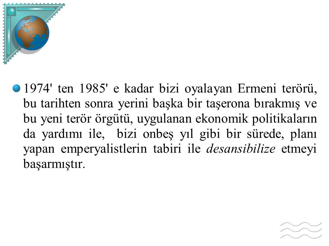 1974 ten 1985 e kadar bizi oyalayan Ermeni terörü, bu tarihten sonra yerini başka bir taşerona bırakmış ve bu yeni terör örgütü, uygulanan ekonomik politikaların da yardımı ile, bizi onbeş yıl gibi bir sürede, planı yapan emperyalistlerin tabiri ile desansibilize etmeyi başarmıştır.