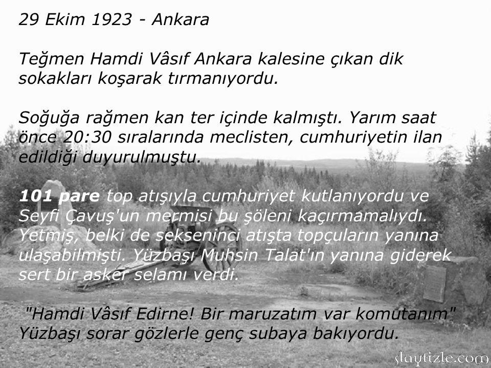 29 Ekim 1923 - Ankara Teğmen Hamdi Vâsıf Ankara kalesine çıkan dik sokakları koşarak tırmanıyordu.