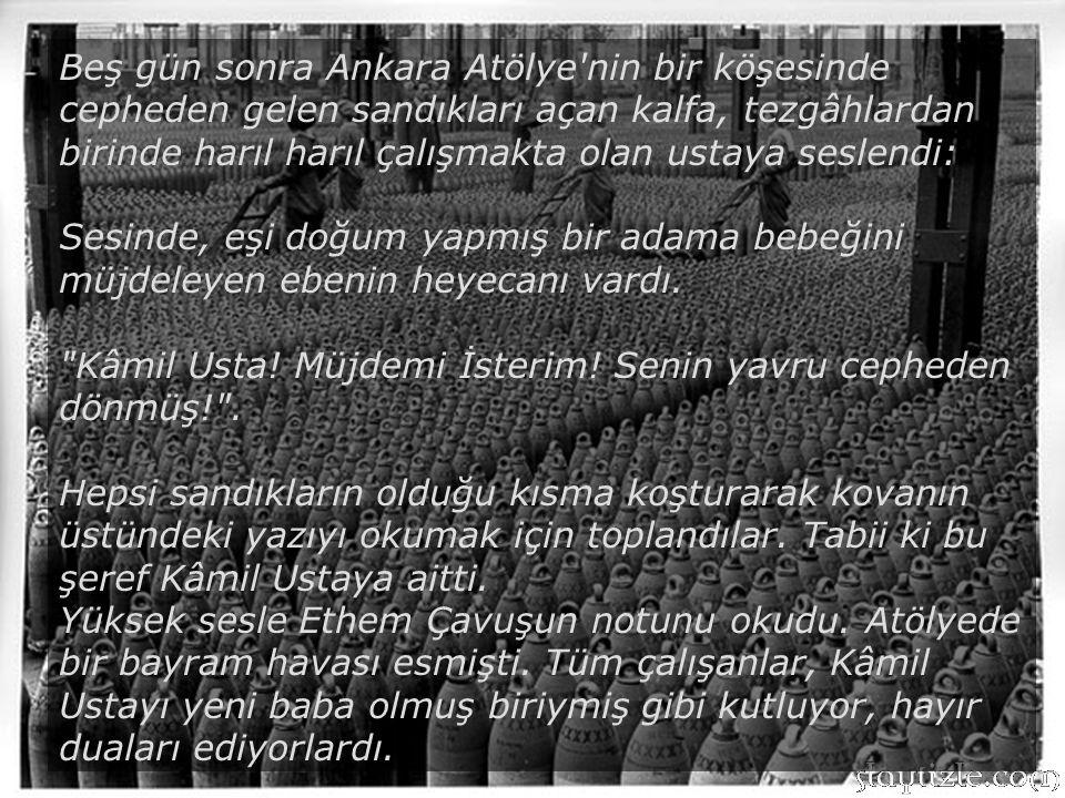 Beş gün sonra Ankara Atölye nin bir köşesinde cepheden gelen sandıkları açan kalfa, tezgâhlardan birinde harıl harıl çalışmakta olan ustaya seslendi: