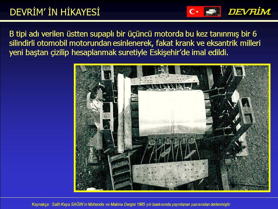 DEVRİM' İN HİKAYESİ B tipi adı verilen üstten supaplı bir üçüncü motorda bu kez tanınmış bir 6.