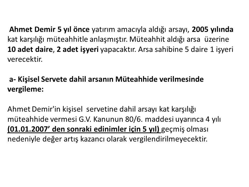 Ahmet Demir 5 yıl önce yatırım amacıyla aldığı arsayı, 2005 yılında kat karşılığı müteahhitle anlaşmıştır. Müteahhit aldığı arsa üzerine 10 adet daire, 2 adet işyeri yapacaktır. Arsa sahibine 5 daire 1 işyeri verecektir.
