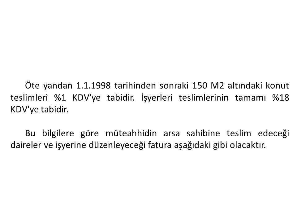 Öte yandan 1.1.1998 tarihinden sonraki 150 M2 altındaki konut teslimleri %1 KDV ye tabidir. İşyerleri teslimlerinin tamamı %18 KDV ye tabidir.