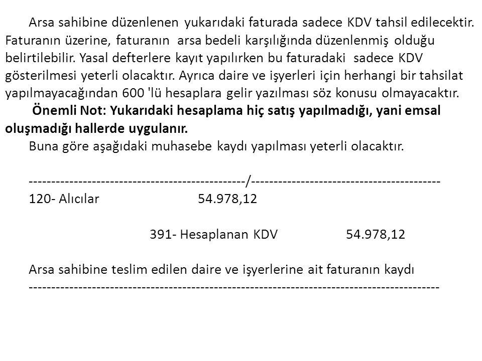 Arsa sahibine düzenlenen yukarıdaki faturada sadece KDV tahsil edilecektir. Faturanın üzerine, faturanın arsa bedeli karşılığında düzenlenmiş olduğu belirtilebilir. Yasal defterlere kayıt yapılırken bu faturadaki sadece KDV gösterilmesi yeterli olacaktır. Ayrıca daire ve işyerleri için herhangi bir tahsilat yapılmayacağından 600 lü hesaplara gelir yazılması söz konusu olmayacaktır.