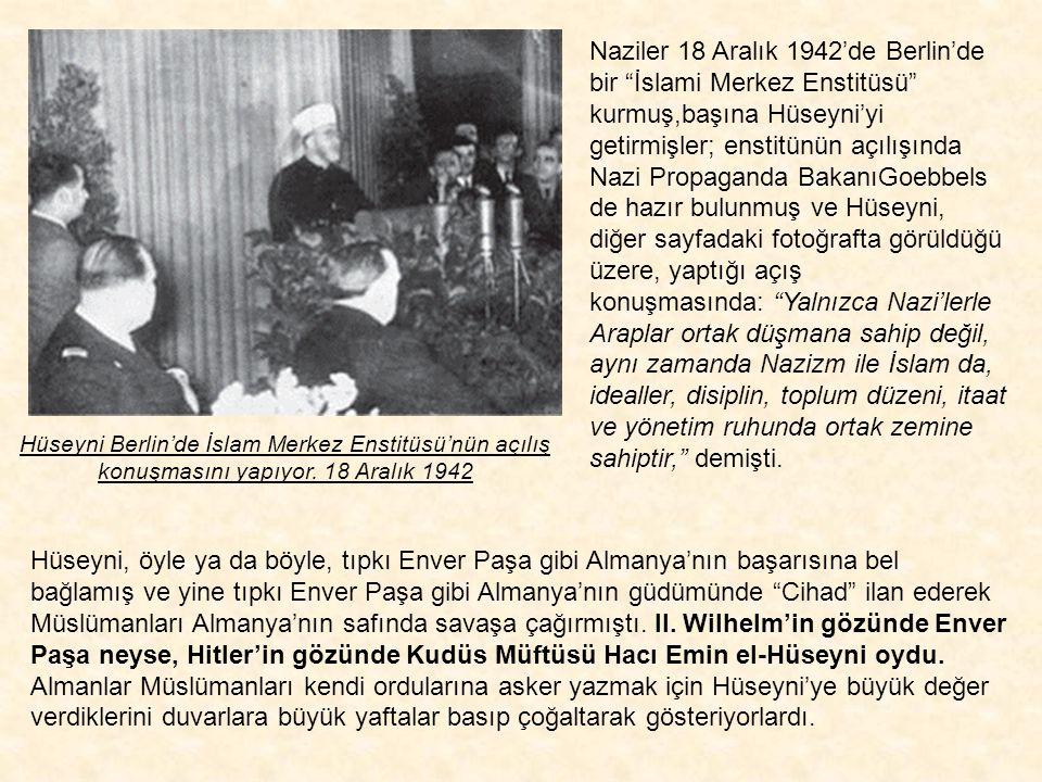 Naziler 18 Aralık 1942'de Berlin'de bir İslami Merkez Enstitüsü kurmuş,başına Hüseyni'yi getirmişler; enstitünün açılışında Nazi Propaganda BakanıGoebbels de hazır bulunmuş ve Hüseyni, diğer sayfadaki fotoğrafta görüldüğü üzere, yaptığı açış konuşmasında: Yalnızca Nazi'lerle Araplar ortak düşmana sahip değil, aynı zamanda Nazizm ile İslam da, idealler, disiplin, toplum düzeni, itaat ve yönetim ruhunda ortak zemine sahiptir, demişti.