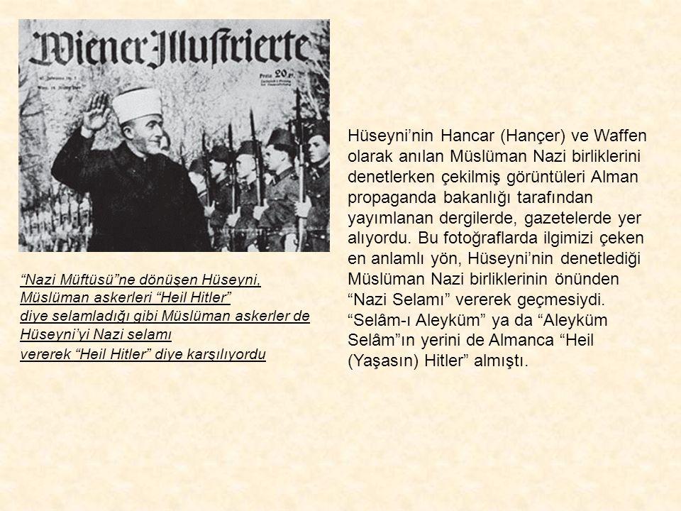 Hüseyni'nin Hancar (Hançer) ve Waffen olarak anılan Müslüman Nazi birliklerini denetlerken çekilmiş görüntüleri Alman propaganda bakanlığı tarafından yayımlanan dergilerde, gazetelerde yer alıyordu. Bu fotoğraflarda ilgimizi çeken en anlamlı yön, Hüseyni'nin denetlediği Müslüman Nazi birliklerinin önünden Nazi Selamı vererek geçmesiydi. Selâm-ı Aleyküm ya da Aleyküm Selâm ın yerini de Almanca Heil (Yaşasın) Hitler almıştı.