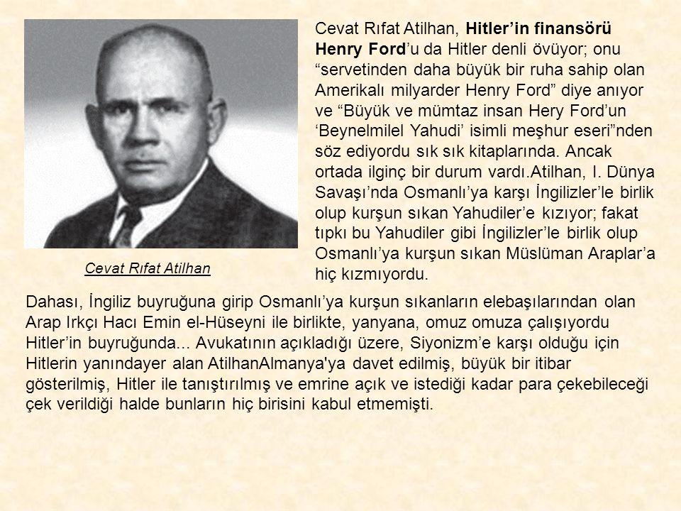 Cevat Rıfat Atilhan, Hitler'in finansörü Henry Ford'u da Hitler denli övüyor; onu servetinden daha büyük bir ruha sahip olan Amerikalı milyarder Henry Ford diye anıyor ve Büyük ve mümtaz insan Hery Ford'un 'Beynelmilel Yahudi' isimli meşhur eseri nden söz ediyordu sık sık kitaplarında. Ancak ortada ilginç bir durum vardı.Atilhan, I. Dünya Savaşı'nda Osmanlı'ya karşı İngilizler'le birlik olup kurşun sıkan Yahudiler'e kızıyor; fakat tıpkı bu Yahudiler gibi İngilizler'le birlik olup Osmanlı'ya kurşun sıkan Müslüman Araplar'a hiç kızmıyordu.