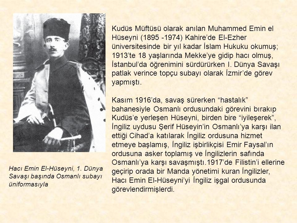 Kudüs Müftüsü olarak anılan Muhammed Emin el Hüseyni (1895 -1974) Kahire'de El-Ezher üniversitesinde bir yıl kadar İslam Hukuku okumuş; 1913'te 18 yaşlarında Mekke'ye gidip hacı olmuş, İstanbul'da öğrenimini sürdürürken I. Dünya Savaşı patlak verince topçu subayı olarak İzmir'de görev yapmıştı. Kasım 1916'da, savaş sürerken hastalık bahanesiyle Osmanlı ordusundaki görevini bırakıp Kudüs'e yerleşen Hüseyni, birden bire iyileşerek , İngiliz uydusu Şerif Hüseyin'in Osmanlı'ya karşı ilan ettiği Cihad'a katılarak İngiliz ordusuna hizmet etmeye başlamış, İngiliz işbirlikçisi Emir Faysal'ın ordusuna asker toplamış ve İngilizlerin safında Osmanlı'ya karşı savaşmıştı.1917'de Filistin'i ellerine geçirip orada bir Manda yönetimi kuran İngilizler, Hacı Emin El-Hüseyni'yi İngiliz işgal ordusunda görevlendirmişlerdi.
