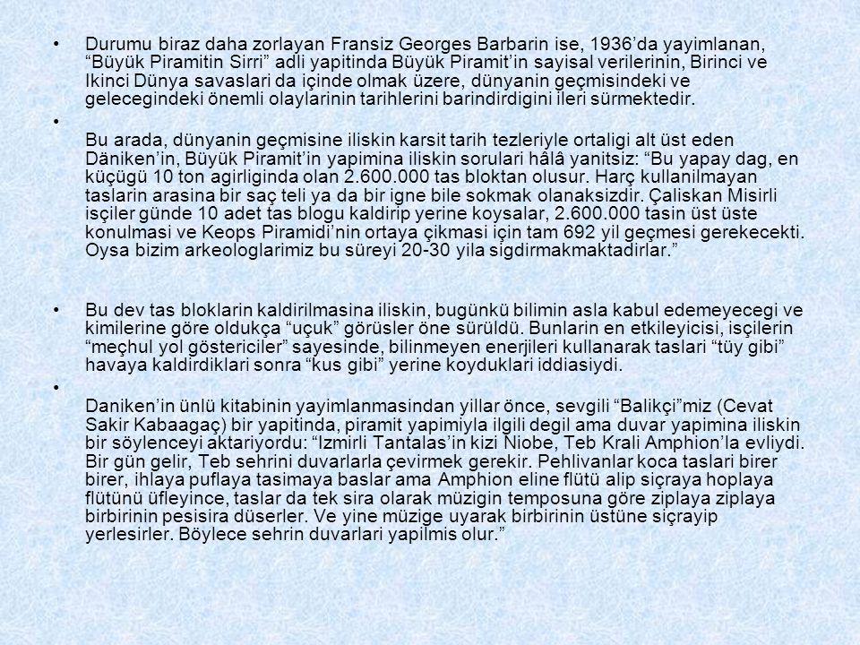 Durumu biraz daha zorlayan Fransiz Georges Barbarin ise, 1936'da yayimlanan, Büyük Piramitin Sirri adli yapitinda Büyük Piramit'in sayisal verilerinin, Birinci ve Ikinci Dünya savaslari da içinde olmak üzere, dünyanin geçmisindeki ve gelecegindeki önemli olaylarinin tarihlerini barindirdigini ileri sürmektedir.
