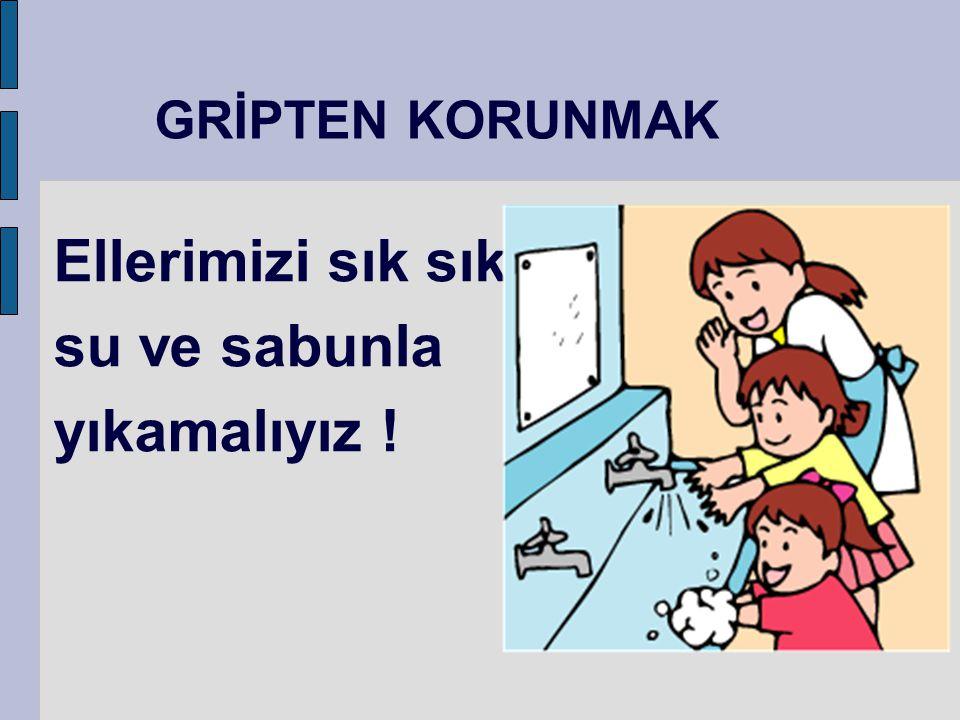 GRİPTEN KORUNMAK Ellerimizi sık sık su ve sabunla yıkamalıyız !