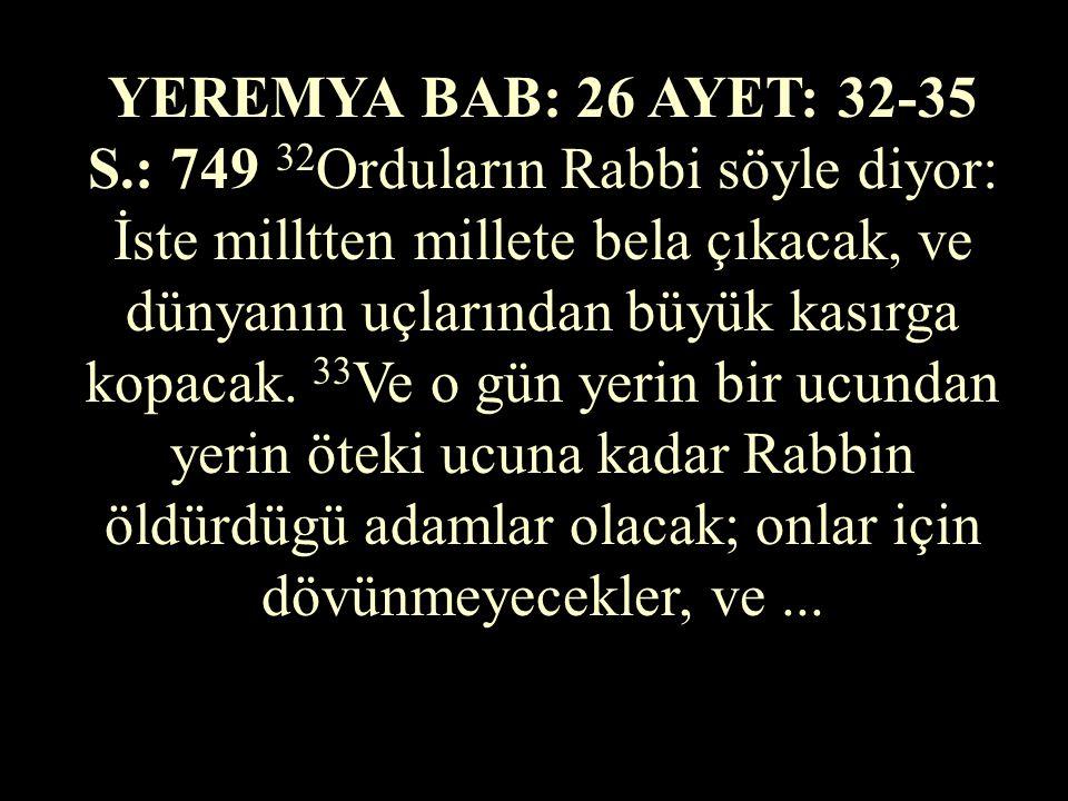 YEREMYA BAB: 26 AYET: 32-35 S.: 749 32Orduların Rabbi söyle diyor: İste milltten millete bela çıkacak, ve dünyanın uçlarından büyük kasırga kopacak.