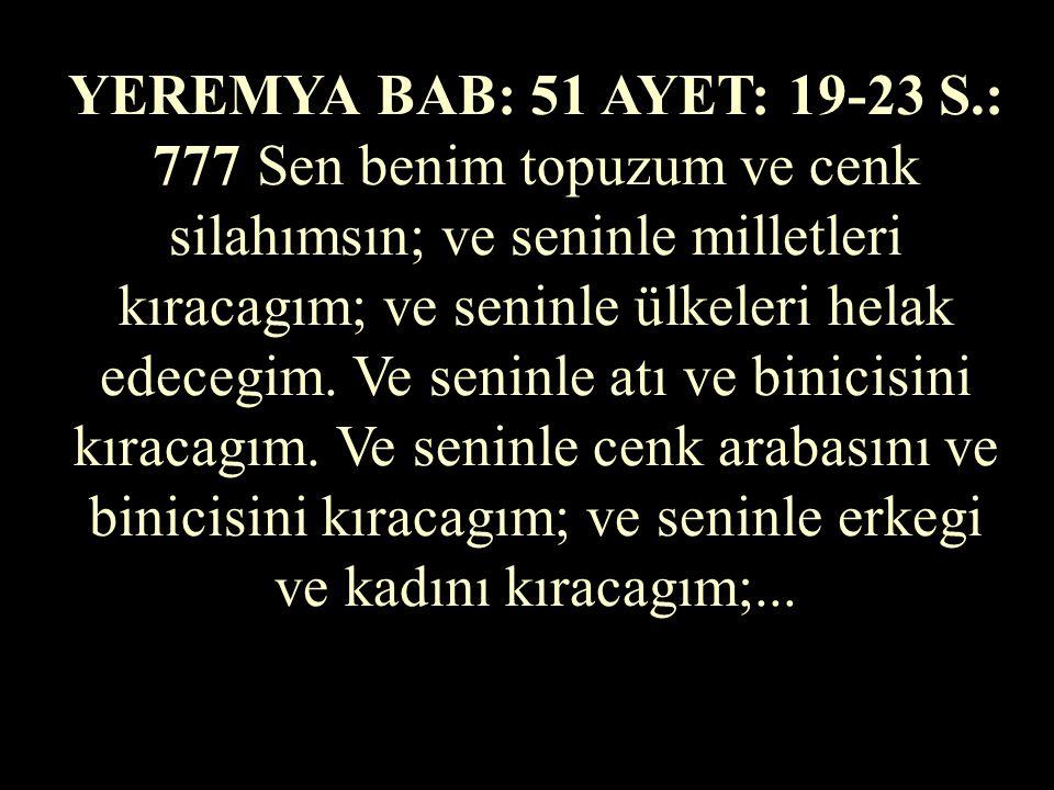 YEREMYA BAB: 51 AYET: 19-23 S.: 777 Sen benim topuzum ve cenk silahımsın; ve seninle milletleri kıracagım; ve seninle ülkeleri helak edecegim.
