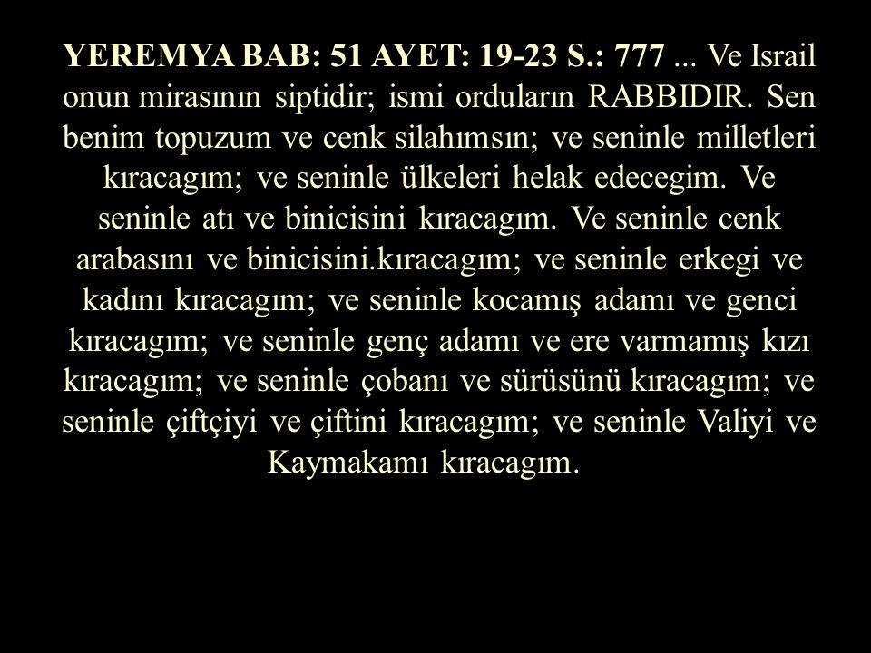 YEREMYA BAB: 51 AYET: 19-23 S.: 777 ... Ve Israil onun mirasının siptidir; ismi orduların RABBIDIR.