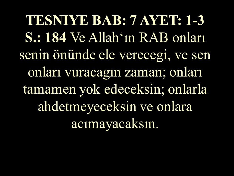 TESNIYE BAB: 7 AYET: 1-3 S.: 184 Ve Allah'ın RAB onları senin önünde ele verecegi, ve sen onları vuracagın zaman; onları tamamen yok edeceksin; onlarla ahdetmeyeceksin ve onlara acımayacaksın.