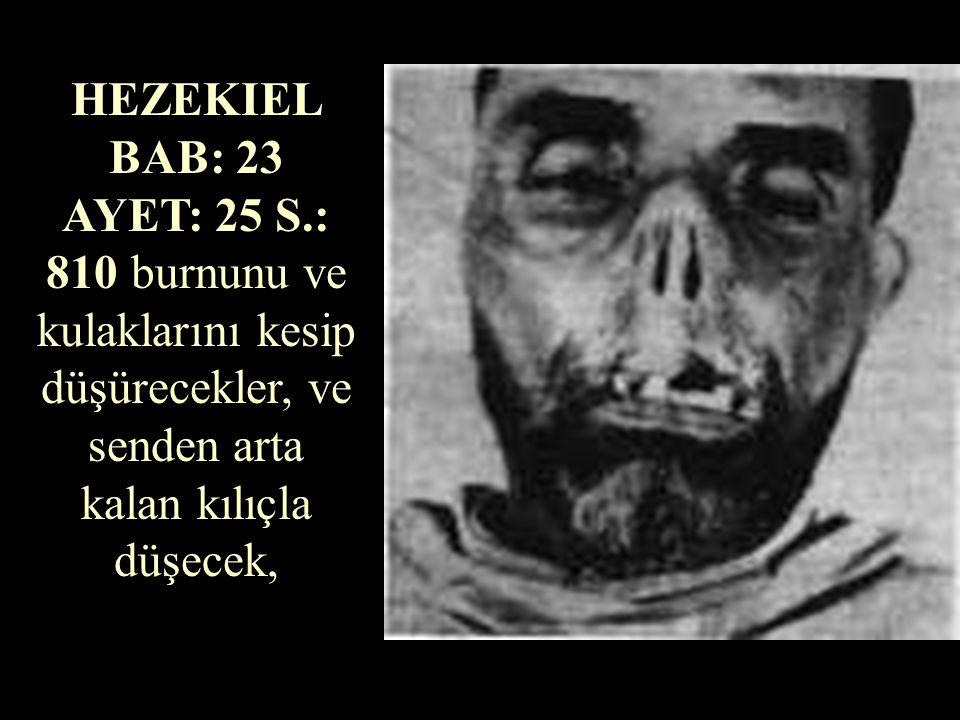 HEZEKIEL BAB: 23 AYET: 25 S.: 810 burnunu ve kulaklarını kesip düşürecekler, ve senden arta kalan kılıçla düşecek,