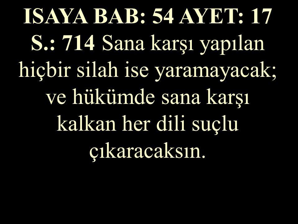 ISAYA BAB: 54 AYET: 17 S.: 714 Sana karşı yapılan hiçbir silah ise yaramayacak; ve hükümde sana karşı kalkan her dili suçlu çıkaracaksın.