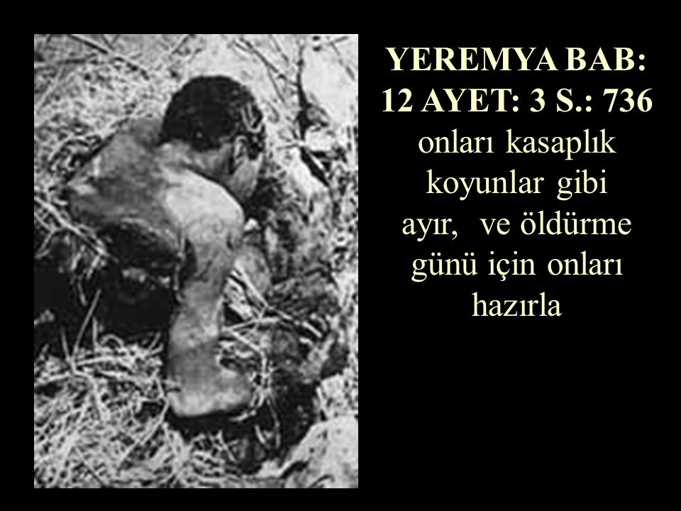 YEREMYA BAB: 12 AYET: 3 S.: 736 onları kasaplık koyunlar gibi ayır, ve öldürme günü için onları hazırla