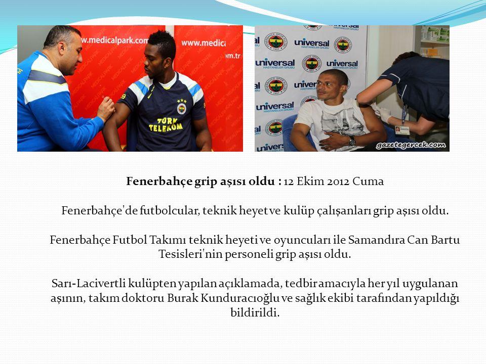 Fenerbahçe grip aşısı oldu : 12 Ekim 2012 Cuma Fenerbahçe de futbolcular, teknik heyet ve kulüp çalışanları grip aşısı oldu.