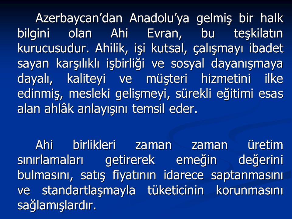 Azerbaycan'dan Anadolu'ya gelmiş bir halk bilgini olan Ahi Evran, bu teşkilatın kurucusudur. Ahilik, işi kutsal, çalışmayı ibadet sayan karşılıklı işbirliği ve sosyal dayanışmaya dayalı, kaliteyi ve müşteri hizmetini ilke edinmiş, mesleki gelişmeyi, sürekli eğitimi esas alan ahlâk anlayışını temsil eder.