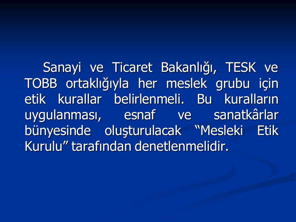 Sanayi ve Ticaret Bakanlığı, TESK ve TOBB ortaklığıyla her meslek grubu için etik kurallar belirlenmeli.
