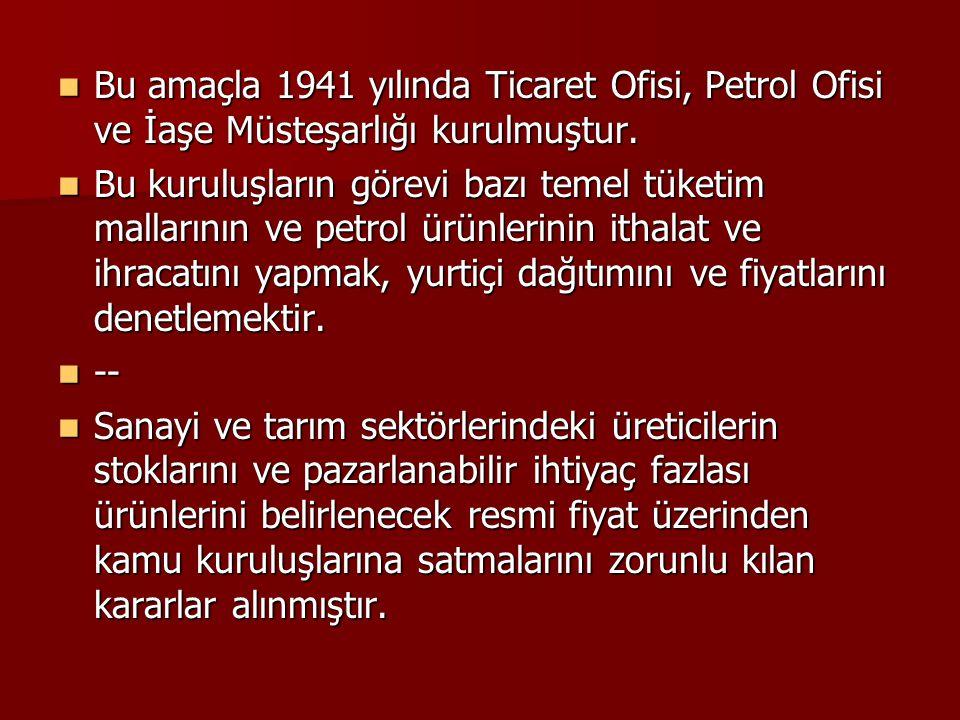 Bu amaçla 1941 yılında Ticaret Ofisi, Petrol Ofisi ve İaşe Müsteşarlığı kurulmuştur.