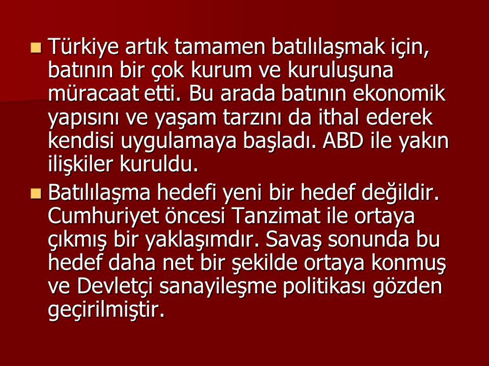 Türkiye artık tamamen batılılaşmak için, batının bir çok kurum ve kuruluşuna müracaat etti. Bu arada batının ekonomik yapısını ve yaşam tarzını da ithal ederek kendisi uygulamaya başladı. ABD ile yakın ilişkiler kuruldu.