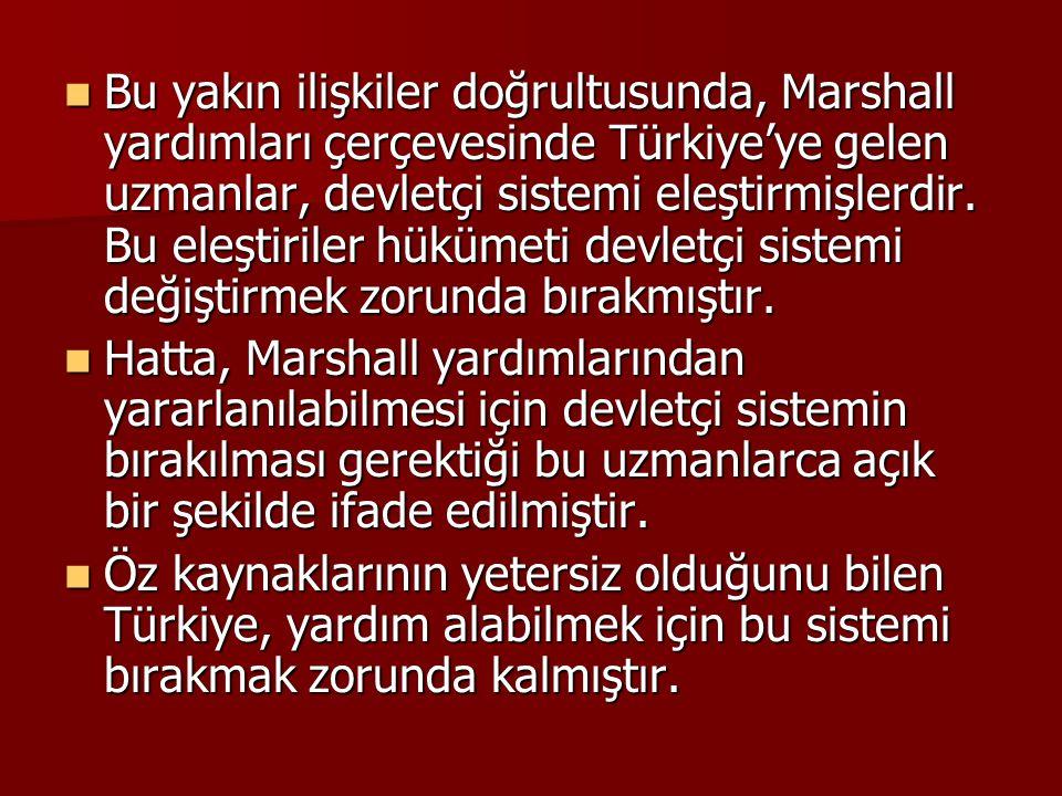 Bu yakın ilişkiler doğrultusunda, Marshall yardımları çerçevesinde Türkiye'ye gelen uzmanlar, devletçi sistemi eleştirmişlerdir. Bu eleştiriler hükümeti devletçi sistemi değiştirmek zorunda bırakmıştır.