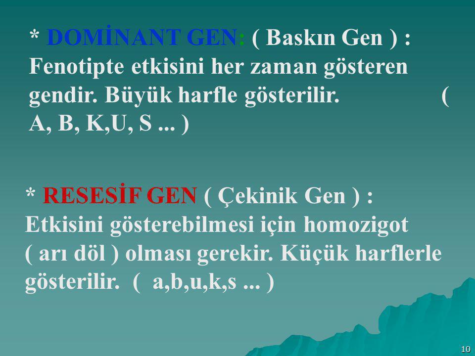 * DOMİNANT GEN: ( Baskın Gen ) : Fenotipte etkisini her zaman gösteren gendir. Büyük harfle gösterilir. ( A, B, K,U, S ... )