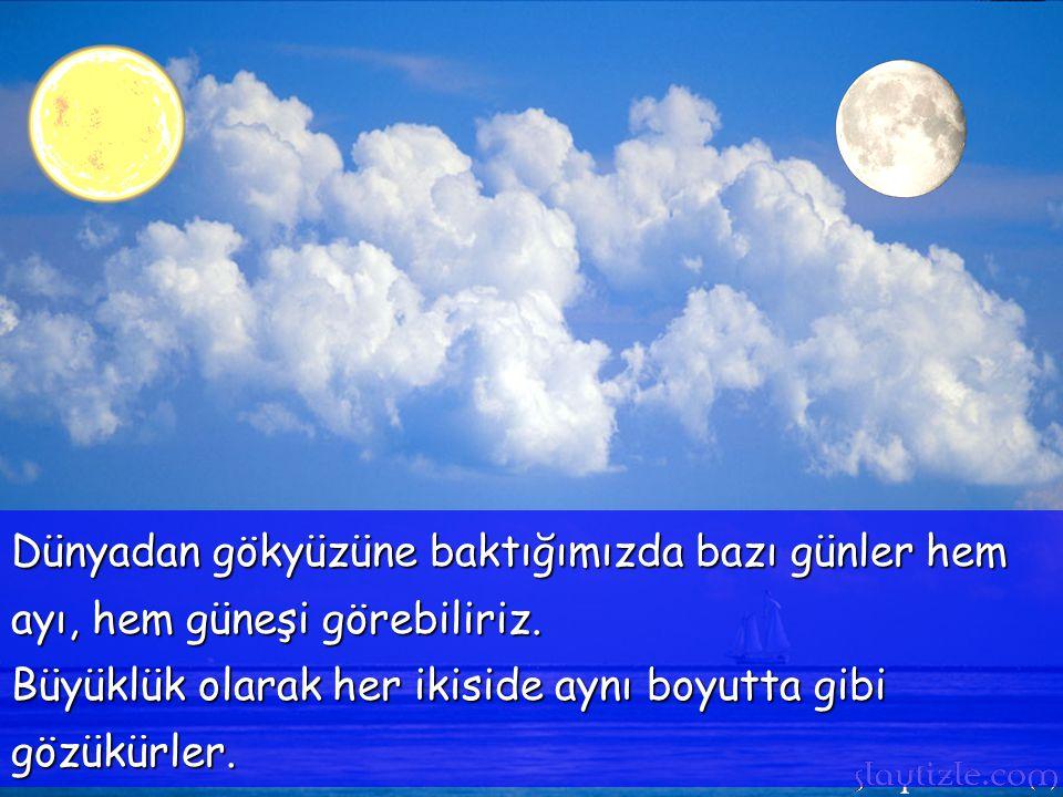 Dünyadan gökyüzüne baktığımızda bazı günler hem ayı, hem güneşi görebiliriz.