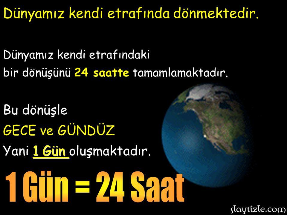 1 Gün = 24 Saat Dünyamız kendi etrafında dönmektedir. Bu dönüşle