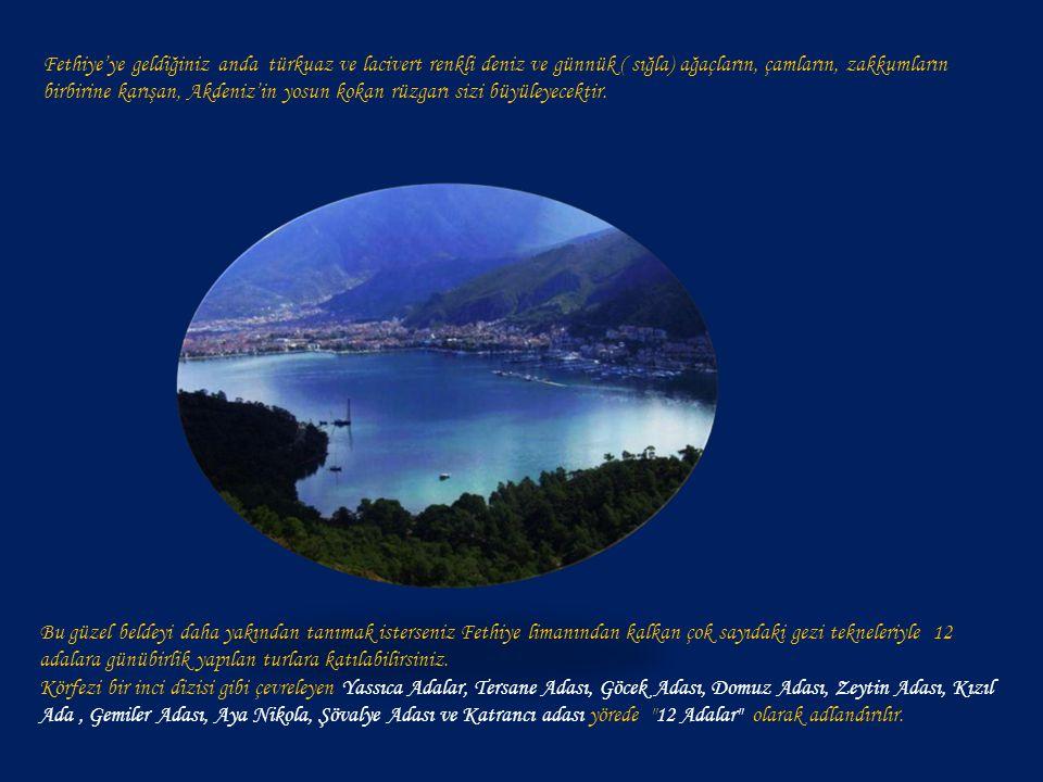 Fethiye'ye geldiğiniz anda türkuaz ve lacivert renkli deniz ve günnük ( sığla) ağaçların, çamların, zakkumların birbirine karışan, Akdeniz'in yosun kokan rüzgarı sizi büyüleyecektir.