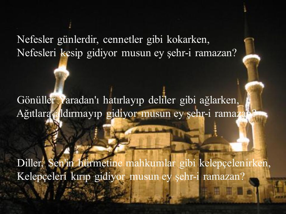 Nefesler günlerdir, cennetler gibi kokarken, Nefesleri kesip gidiyor musun ey şehr-i ramazan