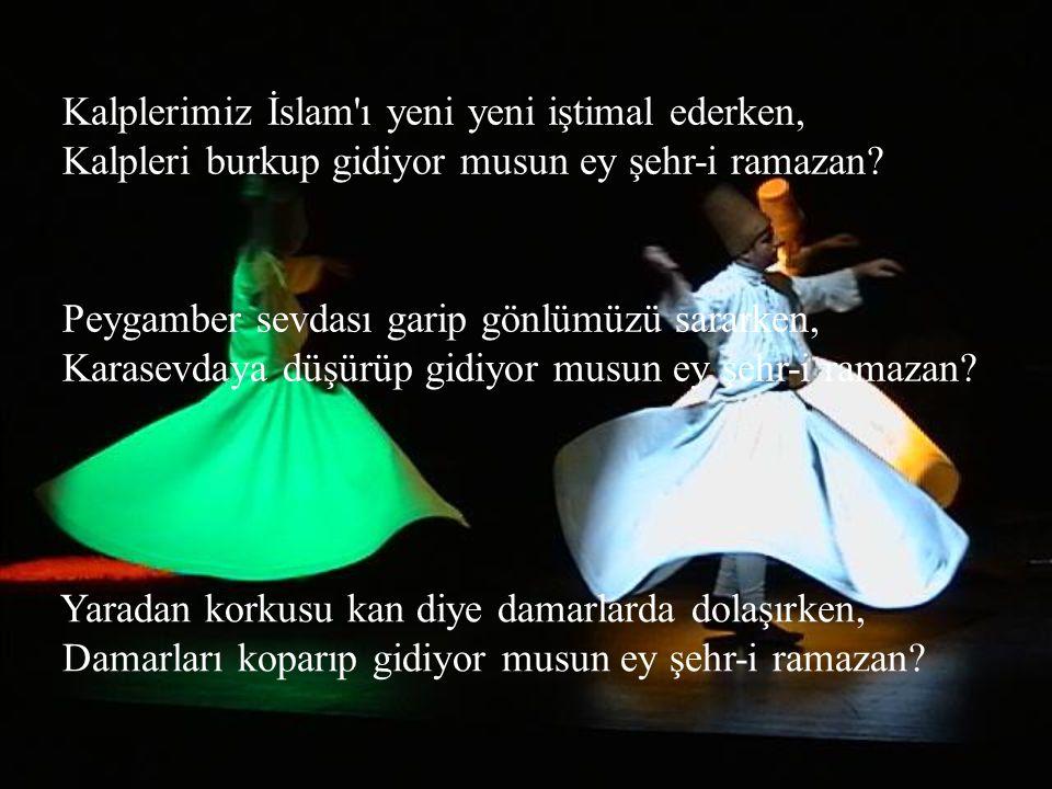 Kalplerimiz İslam ı yeni yeni iştimal ederken, Kalpleri burkup gidiyor musun ey şehr-i ramazan