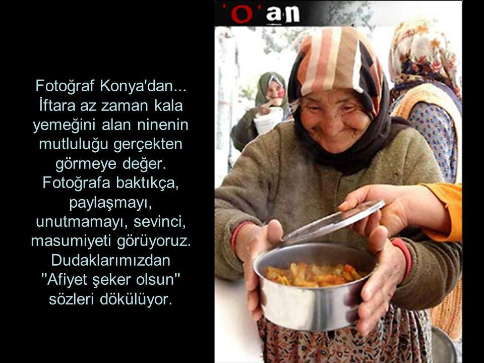 Fotoğraf Konya dan... İftara az zaman kala yemeğini alan ninenin mutluluğu gerçekten görmeye değer.