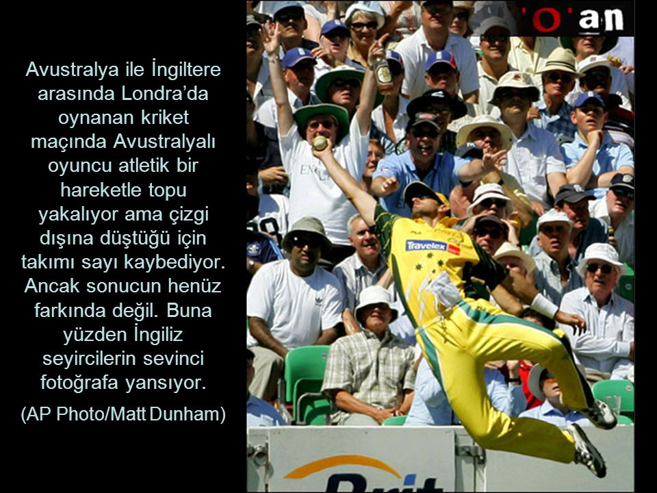 Avustralya ile İngiltere arasında Londra'da oynanan kriket maçında Avustralyalı oyuncu atletik bir hareketle topu yakalıyor ama çizgi dışına düştüğü için takımı sayı kaybediyor.