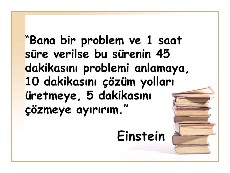 Bana bir problem ve 1 saat süre verilse bu sürenin 45 dakikasını problemi anlamaya, 10 dakikasını çözüm yolları üretmeye, 5 dakikasını çözmeye ayırırım. Einstein