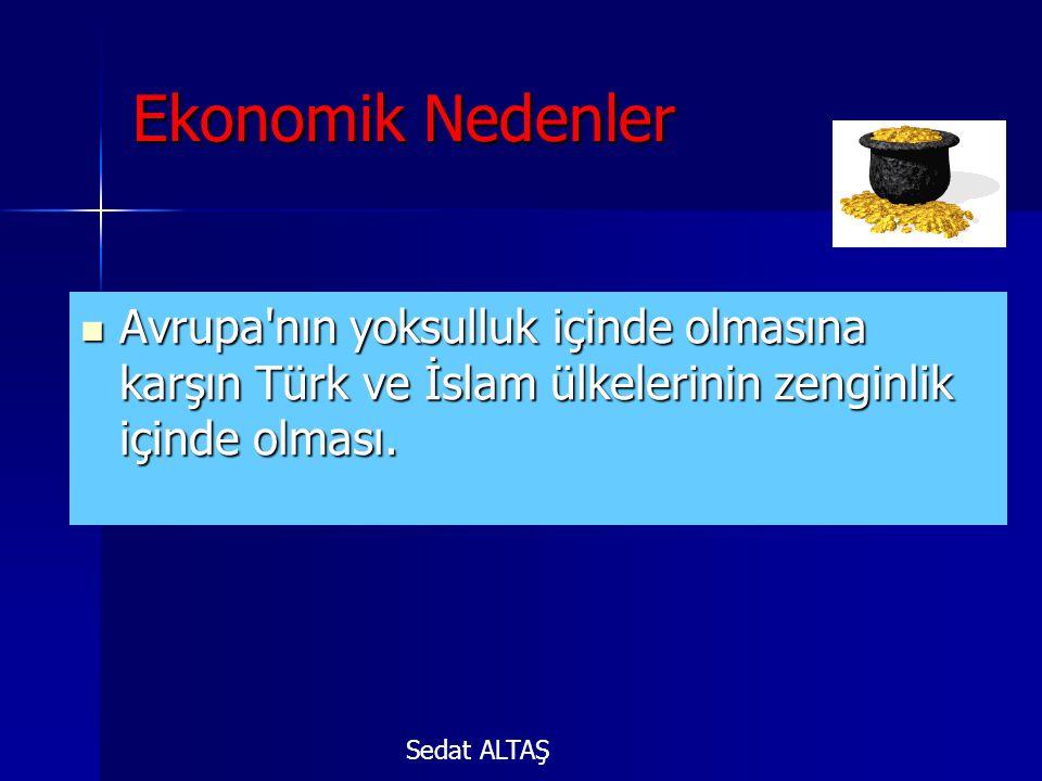 Ekonomik Nedenler Avrupa nın yoksulluk içinde olmasına karşın Türk ve İslam ülkelerinin zenginlik içinde olması.