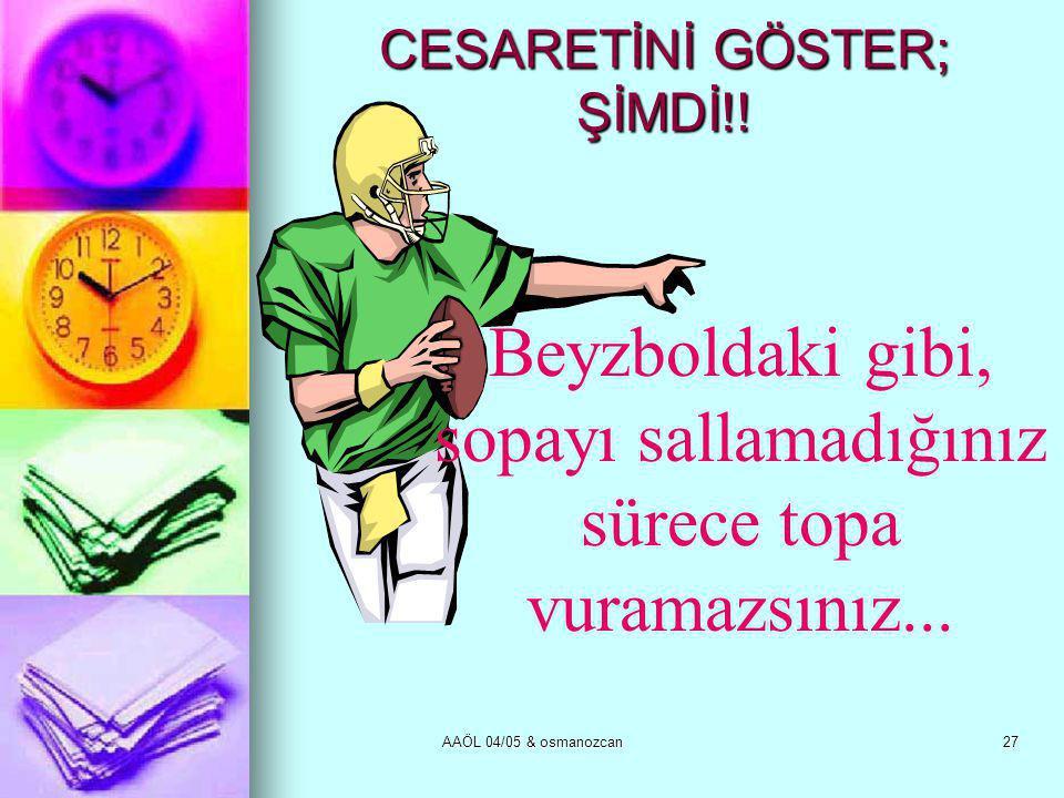 CESARETİNİ GÖSTER; ŞİMDİ!!
