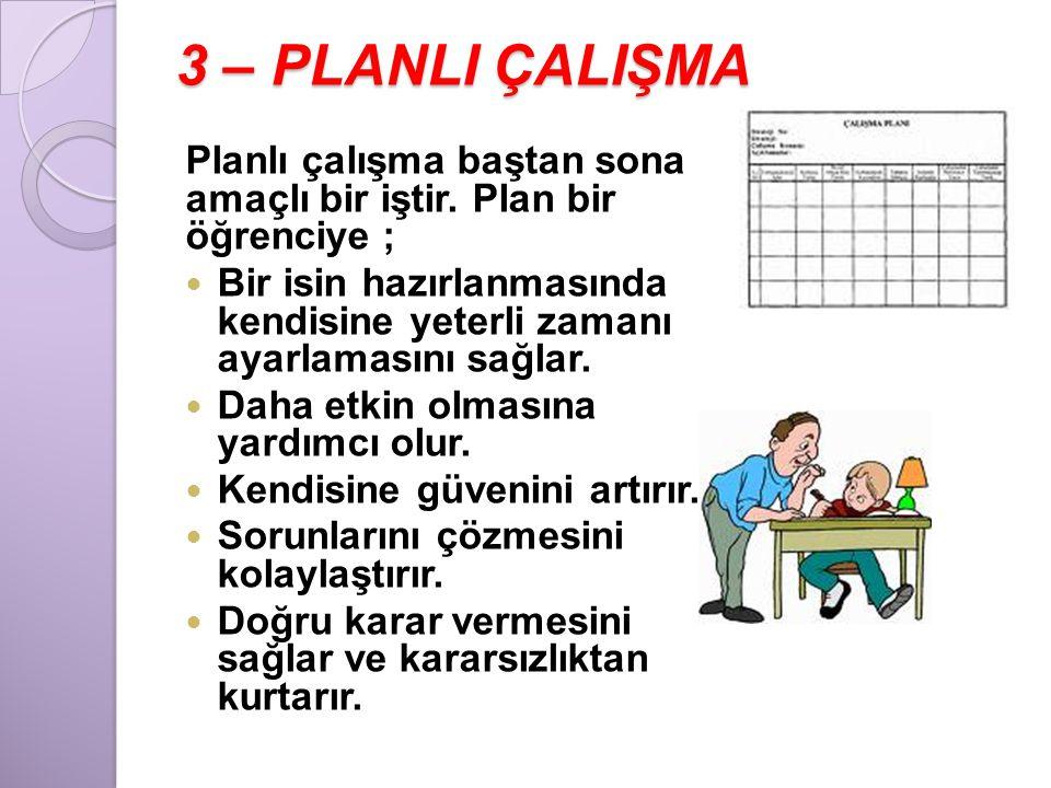 3 – PLANLI ÇALIŞMA Planlı çalışma baştan sona amaçlı bir iştir. Plan bir öğrenciye ;