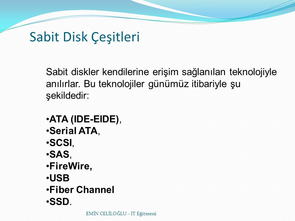 Sabit Disk Çeşitleri Sabit diskler kendilerine erişim sağlanılan teknolojiyle anılırlar. Bu teknolojiler günümüz itibariyle şu şekildedir:
