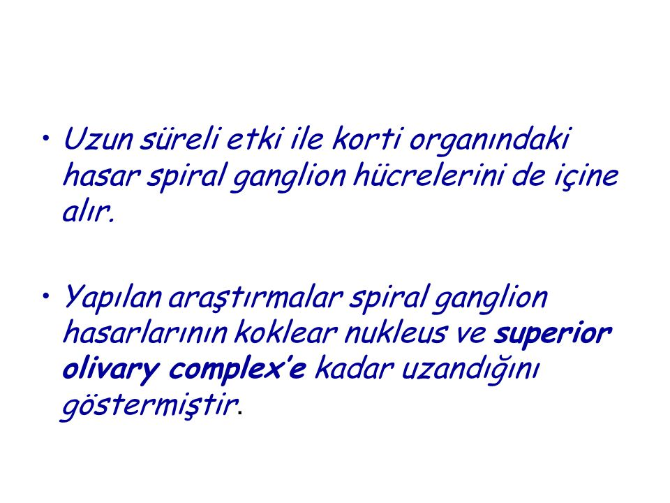 Uzun süreli etki ile korti organındaki hasar spiral ganglion hücrelerini de içine alır.